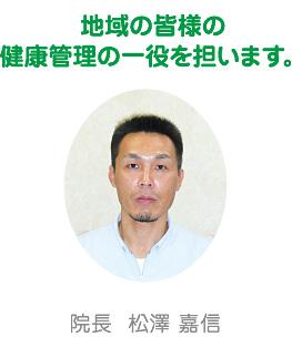 院長 松澤 嘉信 地域の皆様の健康管理の一役を担います。